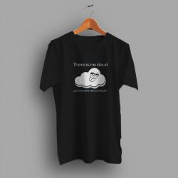 Just Someone Else There Is No Cloud Computer Geek T Shirt