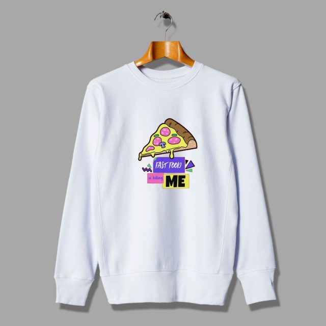 Pizza Fast Food Is Killing Me Fun Cheap Sweatshirt