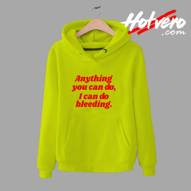 Anything You Can Do I Can Do Bleeding Feminist Quote Hoodie