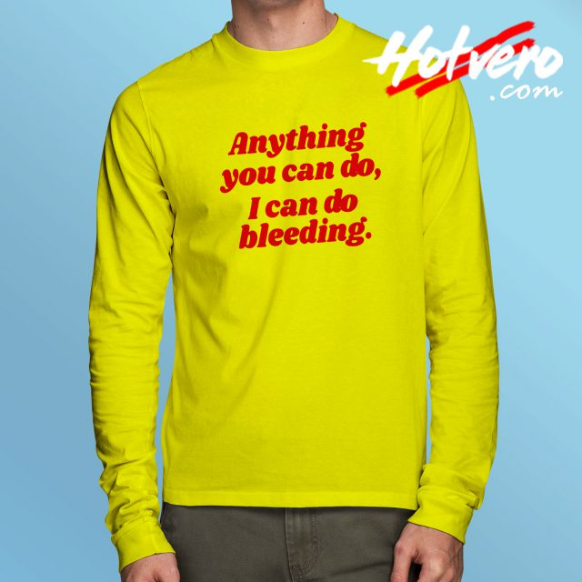 Anything You Can Do I Can Do Bleeding Feminist Quote Long Sleeve Tee