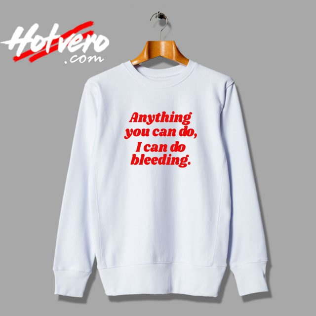 Anything You Can Do I Can Do Bleeding Feminist Quote Sweatshirt