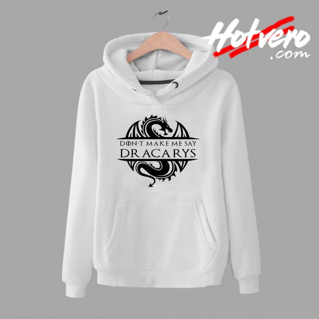 Don't Make Me Say Dracarys Game Of Thrones Hoodie