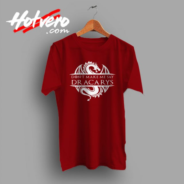 Don't Make Me Say Dracarys Game Of Thrones T Shirt