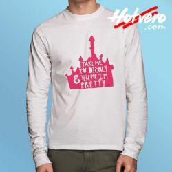 Take Me To Disney And Tell Me Im Pretty Long Slee T Shirt