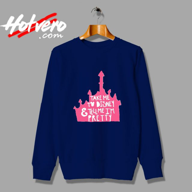 Take Me To Disney And Tell Me Im Pretty Sweatshirt